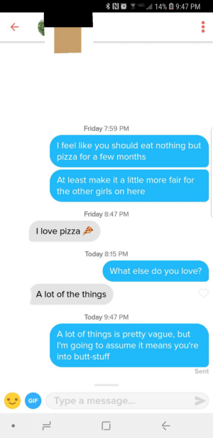 Butt, Friday, and Gif: 14% O 9:47 PM  4G  Friday 7:59 PM  l feel like you should eat nothing but  pizza for a few months  At least make it a little more fair for  the other girls on here  Friday 8:47 PM  I love pizza  Today 8:15 PM  What else do you love?  A lot of the things  Today 9:47 PM  A lot of things is pretty vague, but  I'm going to assume it means you're  into butt-stuff  Sent  Gir Type a message  GIF If you give me a blank canvass, Ill fill it in for you