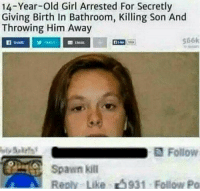 "Memes, Trash, and Girl: 14-Year-Old Girl Arrested For Secretly  Giving Birth In Bathroom, Killing Son And  Throwing Him Away  566k  Spawn kill  Reply Like 5931 Follow Po <p>It was a pretty trash spawn. via /r/memes <a href=""http://ift.tt/2iau7rD"">http://ift.tt/2iau7rD</a></p>"