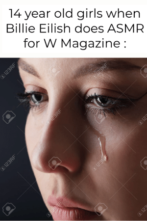 Tingles for a tortured soul.: 14 year old girls when  Billie Eilish does ASMR  for W Magazine:  123RF  123RF  I123RF  123  @123RF  91238 Tingles for a tortured soul.