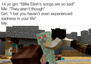 "I Bet, Life, and Yo: 14 yo girl: ""Billie Eilish's songs are so sad""  Me: ""They aren't though""  Girl: ""I bet you haven't even experien ced  sadness in your life""  Me: this is from the song ""GOLD"" check it out in youtube https://www.youtube.com/watch?v=k6oJj0ZyLKc"