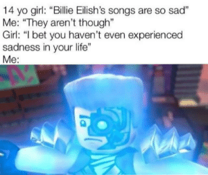 "I Bet, Life, and Reddit: 14 yo girl: ""Billie Eilish's songs are so sad""  Me: ""They aren't though""  Girl: ""I bet you haven't even experien ced  sadness in your life""  Ме: I think we can all admit this was sad tho"