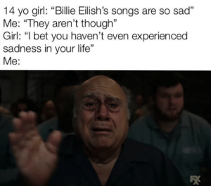"God, I Bet, and Life: 14 yo girl: ""Billie Eilish's songs are so sad""  Me: ""They aren't though""  Girl: ""I bet you haven't even experien ced  sadness in your life""  Me: Oh my god. I get it."