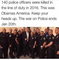 Memes, 🤖, and Police Officer: 140 police officers were killed in  the line of duty in 2016. This was  Obamas America. Keep your  heads up. The war on Police ends  Jan 20th 14 days. 🇺🇸 via: @countryamerica