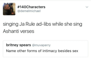 Britney Spears, Ja Rule, and Sex:  #140Characters  @demelmichael  singing Ja Rule ad-libs while she sing  Ashanti verses  britney spears @muvaperry  Name other forms of intimacy besides sex