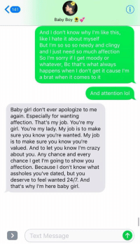 Crazy, Lol, and Sorry: 141  Baby Boy  And I don't know why I'm like this  like I hate it about myself  But I'm so so so needy and clingy  and I just need so much affection  So I'm sorry if I get moody or  whatever, Bc that's what always  happens when I don't get it cause I'm  a brat when it comes to it  And attention lol  Baby girl don't ever apologize to me  again. Especially for wanting  affection. That's my job. You're my  girl. You're my lady. My job is to make  sure you know you're wanted. My job  is to make sure you know you're  valued. And to let you know I'm crazy  about you. Any chance and every  chance I get I'm going to show you  affection. Because I don't know what  assholes you've dated, but you  deserve to feel wanted 24/7. And  that's why I'm here baby girl.  Text Message Y'ALL HE JUST SUMMED UP WHAT EVERY GIRL WANTS TO HEAR https://t.co/w8VZr3bPDK
