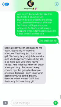 Crazy, Lol, and Sorry: 141  Baby Boy  And I don't know why I'm like this  like I hate it about myself  But I'm so so so needy and clingy  and I just need so much affection  So I'm sorry if I get moody or  whatever, Bc that's what always  happens when I don't get it cause I'm  a brat when it comes to it  And attention lol  Baby girl don't ever apologize to me  again. Especially for wanting  affection. That's my job. You're my  girl. You're my lady. My job is to make  sure you know you're wanted. My job  is to make sure you know you're  valued. And to let you know I'm crazy  about you. Any chance and every  chance I get I'm going to show you  affection. Because I don't know what  assholes you've dated, but you  deserve to feel wanted 24/7. And  that's why I'm here baby girl  Text Message Y'ALL HE JUST SUMMED UP WHAT EVERY GIRL WANTS TO HEAR https://t.co/neGodlBUIU