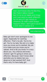 Crazy, Lol, and Sorry: 141  Baby Boy  And I don't know why I'm like this  like I hate it about myself  But I'm so so so needy and clingy  and I just need so much affection  So I'm sorry if I get moody or  whatever, Bc that's what always  happens when I don't get it cause I'm  a brat when it comes to it  And attention lol  Baby girl don't ever apologize to me  again. Especially for wanting  affection. That's my job. You're my  girl. You're my lady. My job is to make  sure you know you're wanted. My job  is to make sure you know you're  valued. And to let you know I'm crazy  about you. Any chance and every  chance I get I'm going to show you  affection. Because I don't know what  assholes you've dated, but you  deserve to feel wanted 24/7. And  that's why I'm here baby girl  Text Message Y'ALL HE JUST SUMMED UP WHAT EVERY GIRL WANTS TO HEAR https://t.co/fjdIoP3K6y