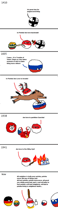 Bad, Fire, and Love: 1410  Ist great day fur  paganconverting  Is Polska! Am love  backstab!  1605  Говно It is Trouble of  Times. Hope no clay takes  moment of shit to make  thing more shitest  Is Polska! Am Love  to Invade!  1938  Am love to partition Czechia!  1941  Am love to fire filthy Zyd!  Now  All neighbor is bully poor polska, polska  never did any of things bad  All hurt polsiy things  All hurt polska, polska innocence, all good  you stinky poop bad, part o zyd evil plan to  hurt polska, evil bad neighbour, all bad in  polska living is neighbour faults...