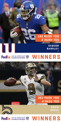 Memes, New Orleans Saints, and Congratulations: 142 RUSH YDS  2 RUSH TDS  SAQUON  BARKLEY  FedEx p AYERS OFTHEWEEK  AIR & GROUND  WINNERS   363 PASS YDS  4 PASS TDS  DREW  BREES  FedEx  AIR & GROUND  PLAYERS OF THE WEEK  啸WINNERS Congratulations to @saints QB @drewbrees and @Giants RB @saquon for being named @FedEx #AirAndGround Players of Week 11! https://t.co/0yXQw8anuF