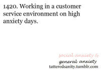 Tumblr, Anonymous, and Anxiety: 1420. Working in a customer  service environment on high  anxiety days.  social anxiety E  general anxiety  tatteredsanity.tumblr.com  &r <p>submitted by anonymous</p>
