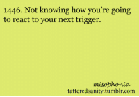 <p>submitted by anonymous</p>: 1446. Not knowing how you're going  to react to your next trigger.  misophonia  tatteredsanity.tumblr.com <p>submitted by anonymous</p>