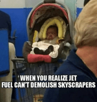 jet fuel: WHEN YOU REALIZE JET  FUEL CANT DEMOLISH SKYSCRAPERS