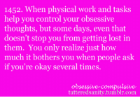 Tumblr, Control, and Lost: 1452. When physical work and tasks  help you control your obsessive  thoughts, but some days, even that  doesn't stop you from getting lost in  them. You only realize just how  much it bothers you when people ask  if you're okay several times.  obsessive-compulsive  tatteredsanity.tumblr.com <p>submitted by anonymous</p>