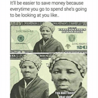 Money, Dank Memes, and Federer: It'll be easier to save money because  everytime you go to spend she's going  to be looking at you like..  FEDERAL  NOTE  IA 91306940 B  (EMERICA  IA 9130694C  RIES  You don't need  thatshit