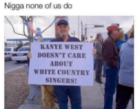 Kanye, Kanye West, and White: Nigga none of us do  KANYE WEST  DOESN'T CARE  ABOUT  WHITE COUNTRY  SINGERS!