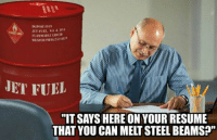 "@DankMemesGang  lmao: JET FUEL. SH JP  JET FUEL  ""ITSAYS HERE ON YOUR RESUME  THAT YOU CAN MELT STEEL BEAMS?"" @DankMemesGang  lmao"