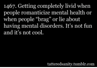 """<p>submitted by me (novaturieent)</p>: 1467. Getting completely livid when  people romanticize mental health or  when people """"brag"""" or lie about  having mental disorders. It's not fun  and it's not cool  tatteredsanity.tumblr.com <p>submitted by me (novaturieent)</p>"""