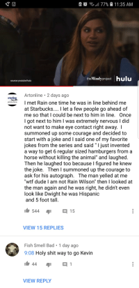 """Bad, Dude, and Hulu: .1477%  1 1 :35 AM  theMindyprojecthulu  source:youtube/hulu  Artonline 2 days ago  artonline  prodlwtionsI met Rain one time he was in line behind me  at Starbucks.... I let a few people go ahead of  me so that I could be next to him in line. Once  I got next to him I was extremely nervous I did  not want to make eye contact right away. I  summoned up some courage and decided to  start with a joke and I said one of my favorite  jokes from the series and said """" I just invented  a way to get 6 regular sized hamburgers from a  horse without killing the animal"""" and laughed  Then he laughed too because l figured he knew  the joke. Then I summoned up the courage to  ask for his autograph. The man yelled at me  """"wtf dude I am not Rain Wilson"""" then I looked at  the man again and he was right, he didn't even  look like Dwight he was Hispanic  and 5 foot tall  544 15  VIEW 15 REPLIES  Fish Smell Bad. 1 day ago  9:08 Holy shit way to go Kevin  VIEW REPLY"""