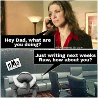 ~CB3:16: Hey Dad, what are  you doing?  new  meme Order  Just writing next weeks  Raw, how about you?  de  Of ~CB3:16