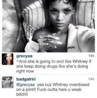 Bitch, Blackpeopletwitter, and Drugs: 14h  grecyaa  AAnd she is going to end like Whitney if  she keep doing drugs like she's doing  right now  14h  badgalriri  @grecyaa yea cuz Whitney overdosed  on a joint!! Fuck outta here u weak  bitch!! <p>Didn&rsquo;t they tell you that I was a savage? (via /r/BlackPeopleTwitter)</p>