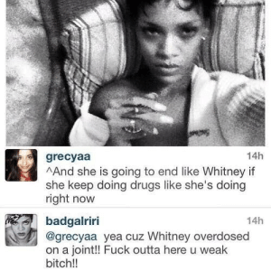 Bitch, Drugs, and Savage: 14h  grecyaa  AAnd she is going to end like Whitney if  she keep doing drugs like she's doing  right now  14h  badgalriri  @grecyaa yea cuz Whitney overdosed  on a joint!! Fuck outta here u weak  bitch!! Didnt they tell you that I was a savage?