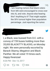 Obama, Politics, and Barack Obama: 14h  I am hearing rumors that black voters  from MS were encouraged to cross over  into AL and vote. Anyone else hearing  this? Anything to it? That might explain  the 30% turnout higher than population  percentage. Just reporting the rumor.  I, a Black, was bussed from D.C. with a  convoy of /39 buses holding more tharn  35,000 BLACKITTY BLACKS, on Monday  night. We were personally escorted by  Barack Obama, Megatron and Black  Panther. We all voted 19 times each  Happy Kwanzaa!  8:26 PM - Dec 13, 2017  33 t 156 0854