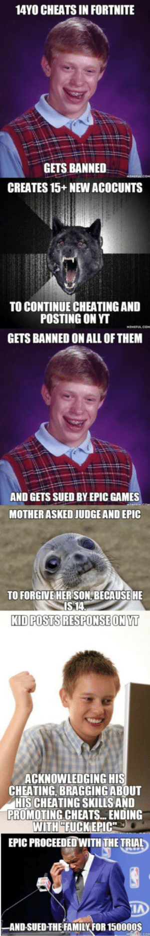 Cheating, Ftw, and Games: 14YO CHEATS IN FORTNITE  GETS BANNED  CREATES 15+NEW ACOCUNTS  TO CONTINUE CHEATING AND  POSTING ON YT  GETS BANNED ON ALL OF THEM  AND GETS SUED BY EPIC GAMES  MOTHER ASKED JUDGE AND EPIC  TO FORGIVE HER SON,BECAUSE HE  KID POSTS RESPONSE ONYT  ACKNOWLEDGING HIS  CHEATING, BRAGGING ABOUT  HIS CHEATING SKILLS AND  PROMOTING CHEATS.. ENDING  WITHHELIKER10%  EPIC PROCEEDED WITH THE TRIAL  AND-SUED-THEFAMILYFOR 150000S In case you missed this story EPIC FTW.