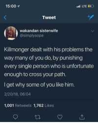 Cross, Single, and Who: 15:00  Tweet  wakandan sisterwife  @simplysope  Killmonger dealt with his problems the  way many of you do, by punishing  every single person who is unfortunate  enough to cross your path.  I get why some of you like him.  2/20/18, 06:04  1,001 Retweets 1,762 Likes