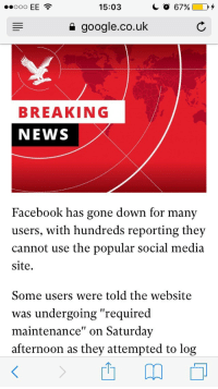 "Facebook, Google, and News: 15:03  google.co.uk  BREAKING  NEWS  Facebook has gone down for many  users, with hundreds reporting they  cannot use the popular social media  site  Some users were told the website  was undergoing ""required  maintenance"" on Saturday  afternoon as they attempted to log <p><a href=""http://memehumor.net/post/164649081168/thank-you-independent-for-this-extremely"" class=""tumblr_blog"">memehumor</a>:</p>  <blockquote><p>Thank you Independent, for this extremely important news story</p></blockquote>"