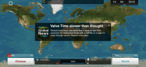 Ndemic always gets me with the subtle jokes, like this one at Valve about Half Life 3.: 15 04 2019  News  Valve Time slower than thought X  Global Researchers have calculated that it takes longer thani  News expected for radioactive fluids with a half-life of 3 years to  pass through valyes. Reason unknown.  DNA  15  Cure  0%  Infected  Dead  Disease  India  World  62  0 Ndemic always gets me with the subtle jokes, like this one at Valve about Half Life 3.