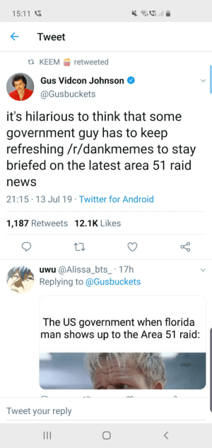Android, Florida Man, and News: 15:11  Tweet  t KEEM retweeted  Gus Vidcon Johnson  @Gusbuckets  it's hilarious to think that some  government guy has to keep  refreshing /r/dankmemes to stay  briefed on the latest area 51 raid  news  21:15 13 Jul 19 Twitter for Android  1,187 Retweets 12.1K Likes  uwu @Alissa_bts_ 17h  Replying to @Gusbuckets  The US government when florida  man shows up to the Area 51 raid:  /dexr  Tweet your reply  II .