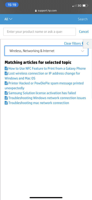 Definitely the 3rd one: 15:19  uil 3G  A support.hp.com  Search  All V  Enter your product name or ask a ques  Cancel  Clear filters  Wireless, Networking & Internet  Matching articles for selected topic  ¡How to Use NFC Feature to Print from a Galaxy Phone  ¡Lost wireless connection or IP address change for  Windows and Mac OS  Printer Hacked or PewDiePie spam message printed  unexpectedly  Samsung Solution license activation has failed  Troubleshooting Windows network connection issues  Troubleshooting mac network connection Definitely the 3rd one