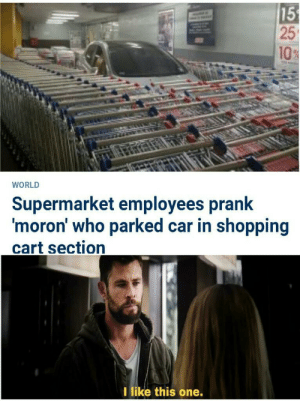 Good man: 15  25  10%  WORLD  Supermarket employees prank  'moron' who parked car in shopping  cart section  I like this one. Good man