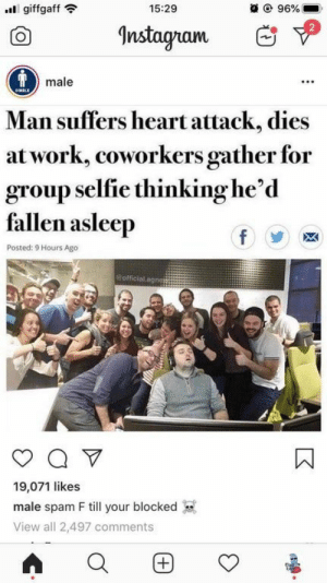 Blursed normies are stealing our memes again : blursedimages: 15:29  @ 96%  giffgaff  Instagram  Tmale  OMALE  Man suffers heart attack, dies  at work, coworkers gather for  group selfie thinking he'd  fallen asleep  f  Posted: 9 Hours Ago  Bofficial.agnes  Q V  19,071 likes  male spam F till your blocked  View all 2,497 comments  (+ Blursed normies are stealing our memes again : blursedimages
