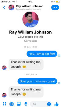 ray william johnson: 15:37  55960 0,  illiam Johnson  Typically replies instantly  Ray William Johnson  7.8M people like this  Comedian  28 JUL, 14:35  Hey, I am a big fan!  Thanks for writing me,  Joseph G  2 AUG, 09:19  Doin your mom was great  Thanks for writing me,  Joseph e