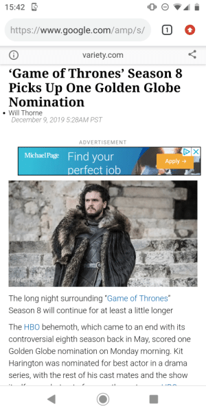 "Game of thrones gets 1 golden globe nomination this year!!!! That's what they get for making a stinker of a season that ruins all the seasons before it.: 15:42 E  https://www.google.com/amp/s/  1  variety.com  ""Game of Thrones' Season 8  Picks Up One Golden Globe  Nomination  • Will Thorne  December 9, 2019 5:28AM PST  ADVERTISEMENT  Michael Page Find your  Apply >  perfect job  Helen Sloan  The long night surrounding ""Game of Thrones""  Season 8 will continue for at least a little longer  The HBO behemoth, which came to an end with its  controversial eighth season back in May, scored one  Golden Globe nomination on Monday morning. Kit  Harington was nominated for best actor in a drama  series, with the rest of his cast mates and the show Game of thrones gets 1 golden globe nomination this year!!!! That's what they get for making a stinker of a season that ruins all the seasons before it."