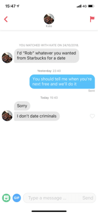"Gif, Sorry, and Starbucks: 15:47  Kate  YOU MATCHED WITH KATE ON 24/10/2018.  I'd ""Rob"" whatever you wanted  from Starbucks for a date  Yesterday 22:40  You should tell me when you're  next free and we'll do it  Sent  Today 15:43  Sorry  I don't date criminals  GIF  Type a message  Send Sharp right, followed by an immediate U-turn and a roadblock"