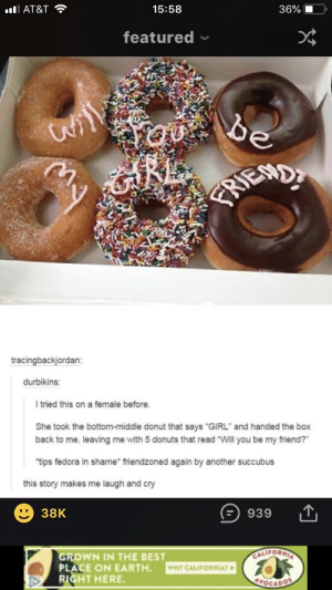 """Fedora, Best, and California: 15:58  36%  lAT&T  featured  be  URE  tracingbackjordan:  durbikins:  tried this on a female before.  She took the bottom-middle donut that says """"GIRL"""" and handed the box  back to me, leaving me with 5 donuts that read """"Will you be my friend?""""  """"tips fedora in shame friendzoned again by another succubus  this story makes me laugh and cry  38K  939  CALIFORNIA  GROWN IN THE BEST  PLACE ON EARTH  RIGHT HERE  WHY CALIFORNIAT  YOCADOS"""