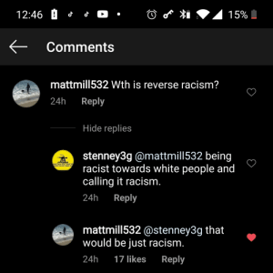curb your racism: 15%  Comments  mattmill532 Wth is reverse racism?  24h  Reply  Hide replies  stenney3g @mattmill532 being  racist towards white people and  calling it racism.  ANACONDA DONT WANT NO  NLESS YOU GOT GUNS HU  Reply  24h  mattmill532 @stenney3g that  would be just racism.  24h  Reply  17 likes curb your racism