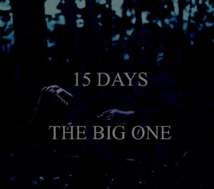 1 5 D A Y S: 15 DAYS  THE BIG ONE 1 5 D A Y S