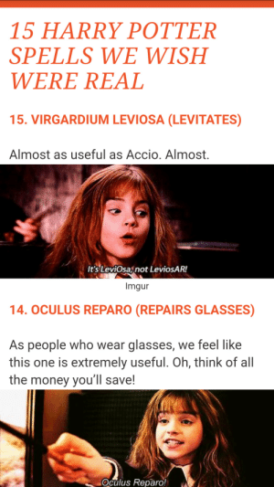 "Harry Potter, Money, and Snapchat: 15 HARRY POTTER  SPELLS WE WISH  WERE REAL  15. VIRGARDIUM LEVIOSA (LEVITATES)  Almost as useful as Accio. Almost.  It's LeviOsaznot LeviosAR!  Imgur  14. OCULUS REPARO (REPAIRS GLASSES)  As people who wear glasses, we feel like  this one is extremely useful. Oh, think of all  the money you'll save!  Oculus Reparo! daily-harrypotter-world:  Comedy central posted on Snapchat ""15 Harry Potter spells we wish were real"" and it's just… I mean I'll let you look at these snapshots and see for yourself…"