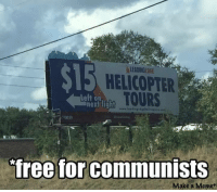 I always give free helicopter rides to commies. Commies love free rides.  /b1s: $15  HELICOPTER  TOURS  Left on  next light  free for communists  Make a Meme I always give free helicopter rides to commies. Commies love free rides.  /b1s