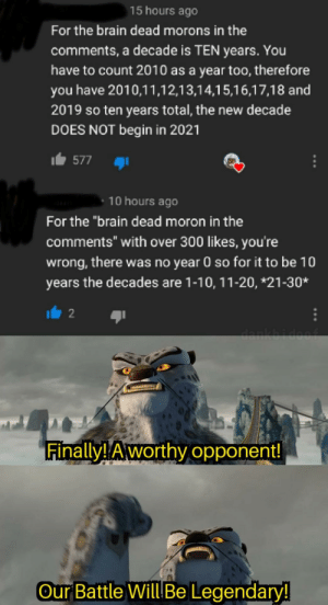 """The duality of man. (From a community post, where there's no reply button): 15 hours ago  For the brain dead morons in the  comments, a decade is TEN years. You  have to count 2010 as a year too, therefore  you have 2010,11,12,13,14,15,16,17,18 and  2019 so ten years total, the new decade  DOES NOT begin in 2021  Ib 577  10 hours ago  For the """"brain dead moron in the  comments"""" with over 300 likes, you're  wrong, there was no year 0 so for it to be 10  years the decades are 1-10, 11-20, *21-30*  2 6ו  dankbidoof  Finally! Aworthy opponent!  Our Battle Will Be Legendary! The duality of man. (From a community post, where there's no reply button)"""