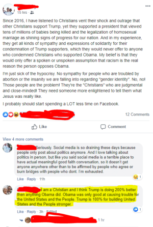 "Facebook, Facepalm, and Jesus: 15 hrs  Since 2016, I have listened to Christians vent their shock and outrage that  other Christians support Trump, yet they supported a president that viewed  tens of millions of babies being killed and the legalization of homosexual  marriage as shining signs of progress for our nation. And in my experience  they get all kinds of sympathy and expressions of solidarity for their  condemnation of Trump supporters, which they would never offer to anyone  who condemned Christians who supported Obama. My belief is that they  would only offer a spoken or unspoken assumption that racism is the real  reason the person opposes Obama.  I'm just sick of the hypocrisy. No sympathy for people who are troubled by  abortion or the insanity we are falling into regarding ""gender identity"". No, no!  Those people are the problem! They're the ""Christians"" who are judgmental  and close-minded! They need someone more enlightened to tell them what  Jesus was really like  I probably should start spending a LOT less time on Facebook.  12 Comments  Like  Comment  View 4 more comments  Seriously. Social media is so draining these days because  people only post about politics anymore. And I love talking about  politics in person, but like you said social media is a terrible place to  have actual meaningful good faith conversation, so it doesn't get  anyone anywhere other than to be affirmed by people who agree or  burn bridges with people who dont. I'm exhausted.  Like Reply 11h  am a Christian and I think Trump is doing 200% better  only good at causing trouble for  then anything Obama did. Obama was  the United States and the People. Trump is 100% for building United  States and the People stronger  1  Like Reply 3h Edited  1 hr When people blame Obama for causing fights, geez, I wonder in which rally did Obama supporters shout, Send her back!"