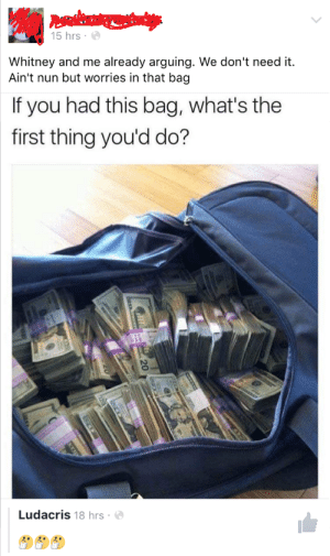 Ludacris, Whitney, and Nun: 15 hrs  Whitney and me already arguing. We don't need it.  Ain't nun but worries in that bag  If you had this bag, what's the  first thing you'd do?  Ludacris 18 hrs Aint nun but worries