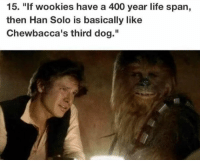 "Han Solo, Life, and Memes: 15. ""If wookies have a 400 year life span,  then Han Solo is basically like  Chewbacca's third dog."""