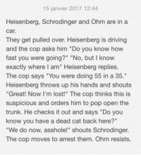 "~ Felix: 15 janvier 2017 12:44  Heisenberg, Schrodinger and Ohm are in a  Car.  They get pulled over. Heisenberg is driving  and the cop asks him ""Do you know how  fast you were going?"" ""No, but I know  exactly where I am"" Heisenberg replies.  The cop says ""You were doing 55 in a 35.""  Heisenberg throws up his hands and shouts  ""Great! Now I'm lost!"" The cop thinks this is  suspicious and orders him to pop open the  trunk. He checks it out and says ""Do you  know you have a dead cat back here?""  ""We do now, asshole!"" shouts Schrodinger.  The cop moves to arrest them. Ohm resists. ~ Felix"