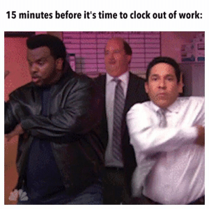 tick tock: 15 minutes before it's time to clock out of work: tick tock