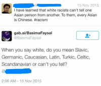 Asian, Celtic, and Memes: 15 Nov 2015  I have learned that white racists can't tell one  Asian person from another. To them, every Asian  is Chinese. #racism  gab.ai/Basima Faysal  @Basima Faysal  When you say white, do you mean Slavic,  Germanic, Caucasian, Latin, Turkic, Celtic,  Scandanavian or can't you tell?  2:06 AM 15 Nov 2015 What a moron. Do you even know how to think?