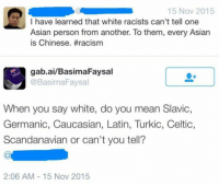 America, Asian, and Celtic: 15 Nov 2015  I have learned that white racists can't tell one  Asian person from another. To them, every Asian  is Chinese. #racism  gab.ai/BasimaFaysal  @Basima Faysal  When you say white, do you mean Slavic,  Germanic, Caucasian, Latin, Turkic, Celtic,  Scandanavian or can't you tell?  2:06 AM 15 Nov 2015 Lol. 🔴www.TooSavageForDemocrats.com🔴 JOINT INSTAGRAM: @rightwingsavages Partners: 🇺🇸👍: @The_Typical_Liberal 🇺🇸💪@theunapologeticpatriot 🇺🇸 @DylansDailyShow 🇺🇸 @keepamerica.usa 🇺🇸@Raised_Right_ 🇺🇸@conservative.female 😈 @too_savage_for_liberals 💪 @RightWingRoast 🇺🇸 @Conservative.American 🇺🇸 @Trumpmemz DonaldTrump Trump HillaryClinton MakeAmericaGreatAgain Conservative Republican Liberal Democrat Ccw247 MAGA Politics LiberalLogic Savage TooSavageForDemocrats Instagram Merica America PresidentTrump Funny True sotrue